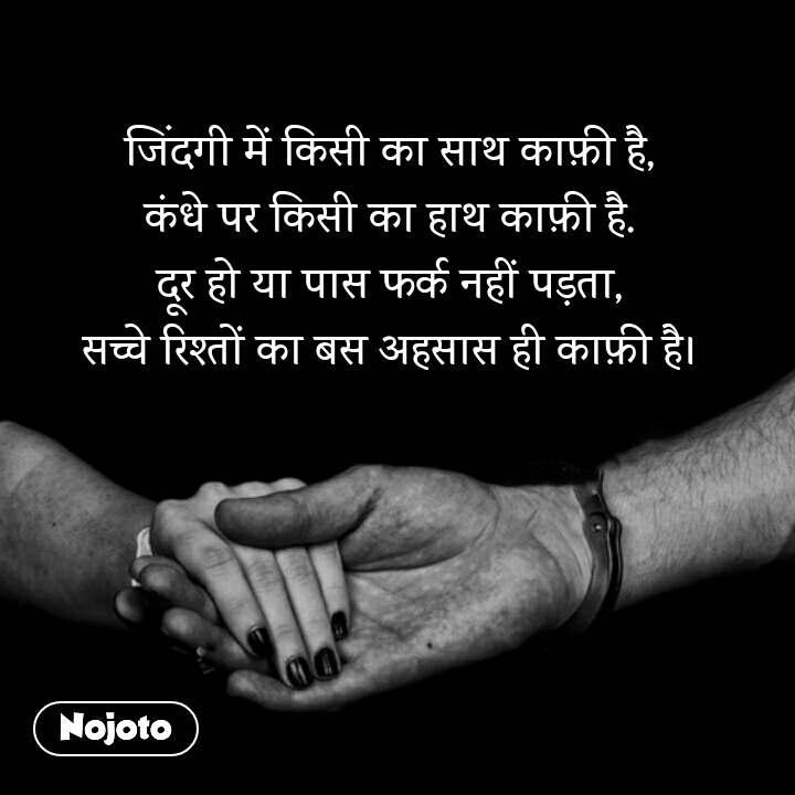 जिंदगी में किसी का साथ काफ़ी है, कंधे पर किसी का हाथ काफ़ी है. दूर हो या पास फर्क नहीं पड़ता, सच्चे रिश्तों का बस अहसास ही काफ़ी है।