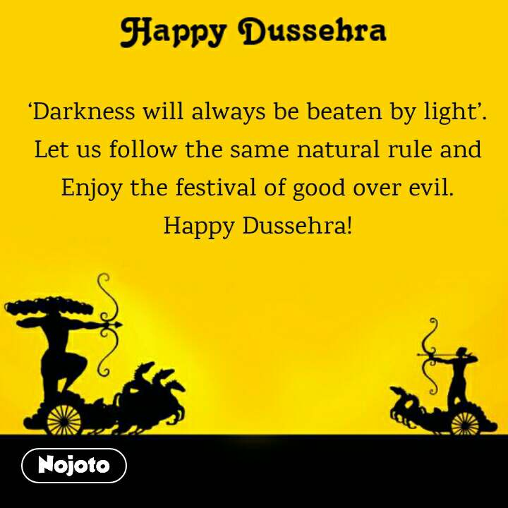 Happy Dussehra  'Darkness will always be beaten by light'. Let us follow the same natural rule and Enjoy the festival of good over evil. Happy Dussehra!