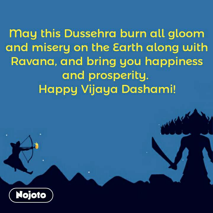 May this Dussehra burn all gloom and misery on the Earth along with Ravana, and bring you happiness and prosperity.  Happy Vijaya Dashami!