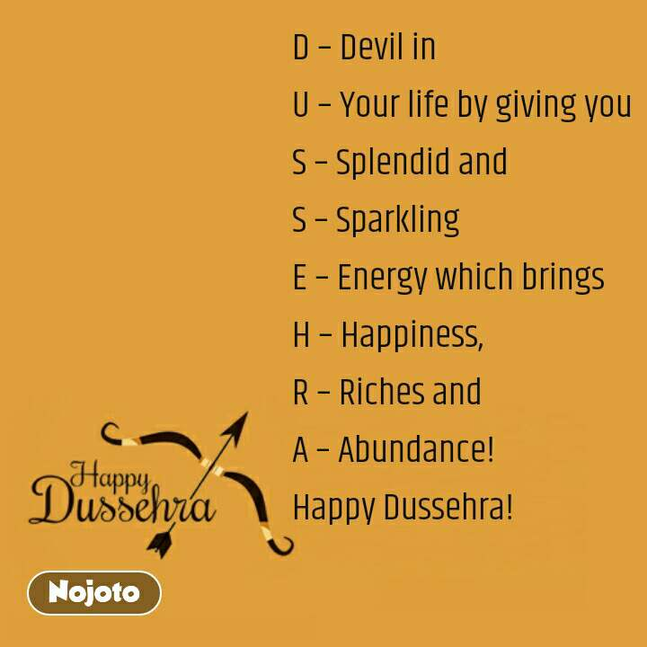Happy Dussehra  D – Devil in U – Your life by giving you S – Splendid and S – Sparkling E – Energy which brings H – Happiness, R – Riches and A – Abundance! Happy Dussehra!
