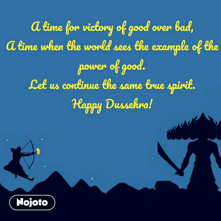A time for victory of good over bad, A time when the world sees the example of the power of good. Let us continue the same true spirit. Happy Dussehra!
