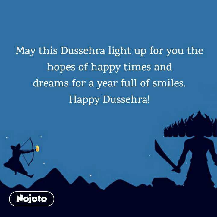 May this Dussehra light up for you the hopes of happy times and dreams for a year full of smiles. Happy Dussehra!