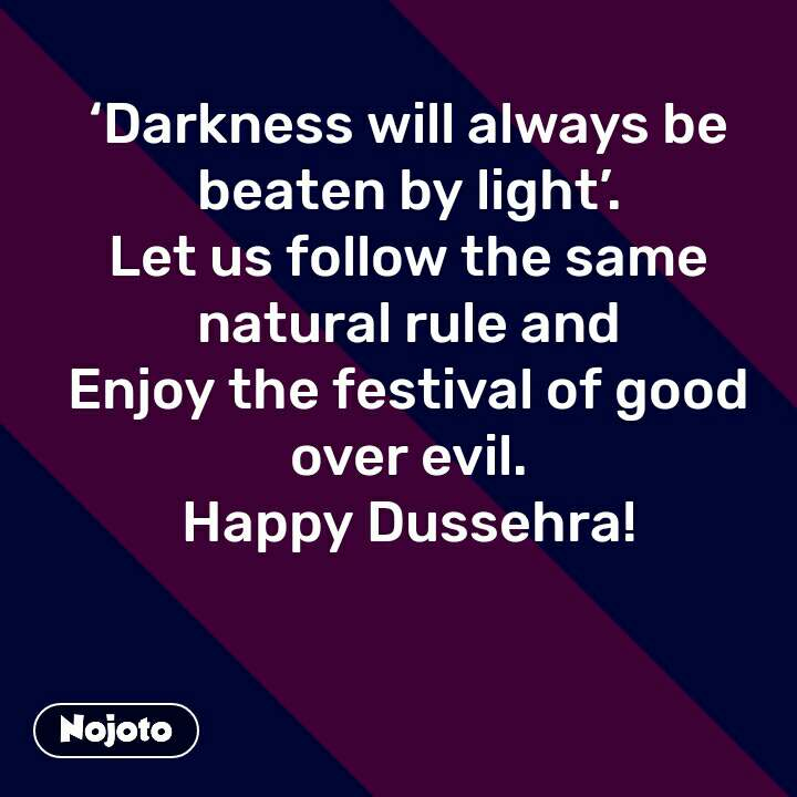 'Darkness will always be beaten by light'. Let us follow the same natural rule and Enjoy the festival of good over evil. Happy Dussehra!