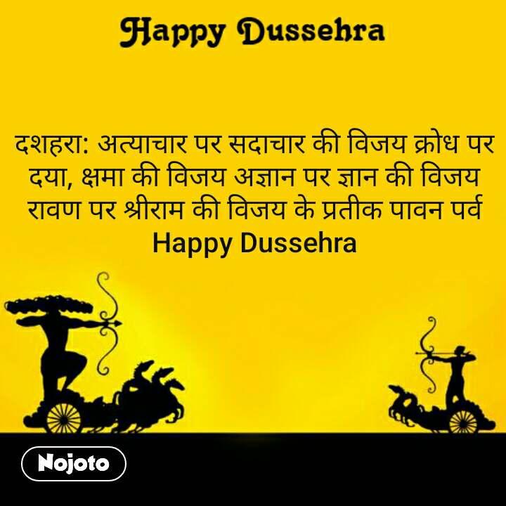 Happy Dussehra  दशहरा: अत्याचार पर सदाचार की विजय क्रोध पर दया, क्षमा की विजय अज्ञान पर ज्ञान की विजय रावण पर श्रीराम की विजय के प्रतीक पावन पर्व Happy Dussehra