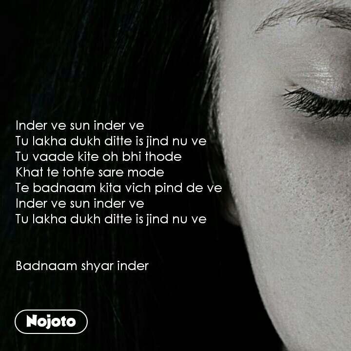 Inder ve sun inder ve Tu lakha dukh ditte is jind nu ve Tu vaade kite oh bhi thode Khat te tohfe sare mode Te badnaam kita vich pind de ve  Inder ve sun inder ve Tu lakha dukh ditte is jind nu ve   Badnaam shyar inder
