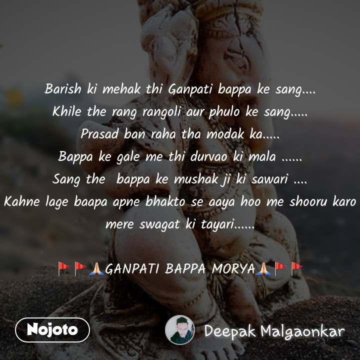 Barish ki mehak thi Ganpati bappa ke sang.... Khile the rang rangoli aur phulo ke sang..... Prasad ban raha tha modak ka..... Bappa ke gale me thi durvao ki mala ...... Sang the  bappa ke mushak ji ki sawari .... Kahne lage baapa apne bhakto se aaya hoo me shooru karo mere swagat ki tayari......  🚩🚩🙏🏻GANPATI BAPPA MORYA🙏🏻🚩🚩