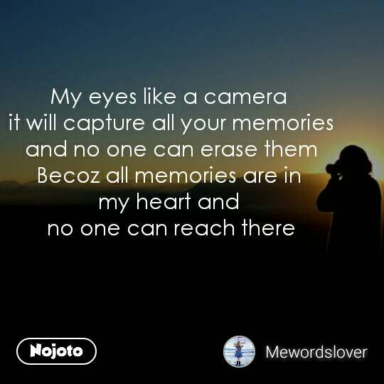 My eyes like a camera  it will capture all your memories  and no one can erase them  Becoz all memories are in  my heart and  no one can reach there