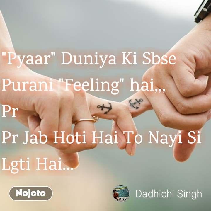 """""""Pyaar"""" Duniya Ki Sbse Purani """"Feeling"""" hai,,, Pr  Pr Jab Hoti Hai To Nayi Si Lgti Hai..."""