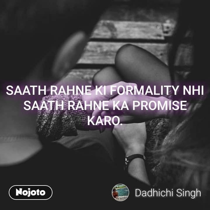 SAATH RAHNE KI FORMALITY NHI SAATH RAHNE KA PROMISE KARO.