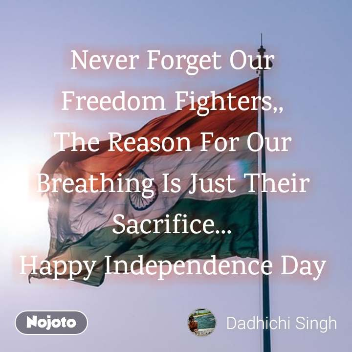 Never Forget Our Freedom Fighters,, The Reason For Our Breathing Is Just Their Sacrifice... Happy Independence Day
