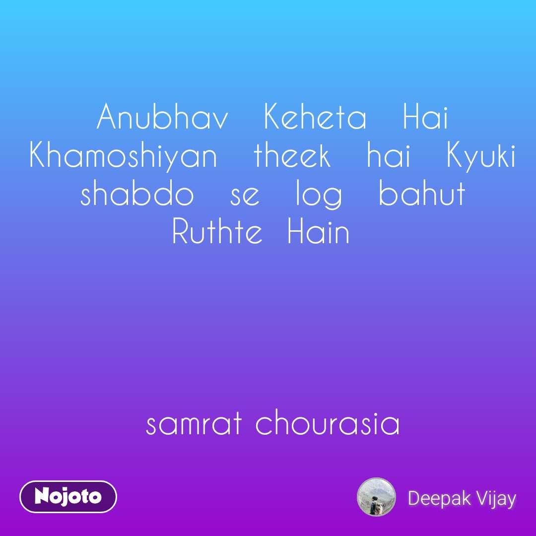 Anubhav   Keheta   Hai Khamoshiyan   theek   hai   Kyuki shabdo   se   log   bahut           Ruthte  Hain       samrat chourasia