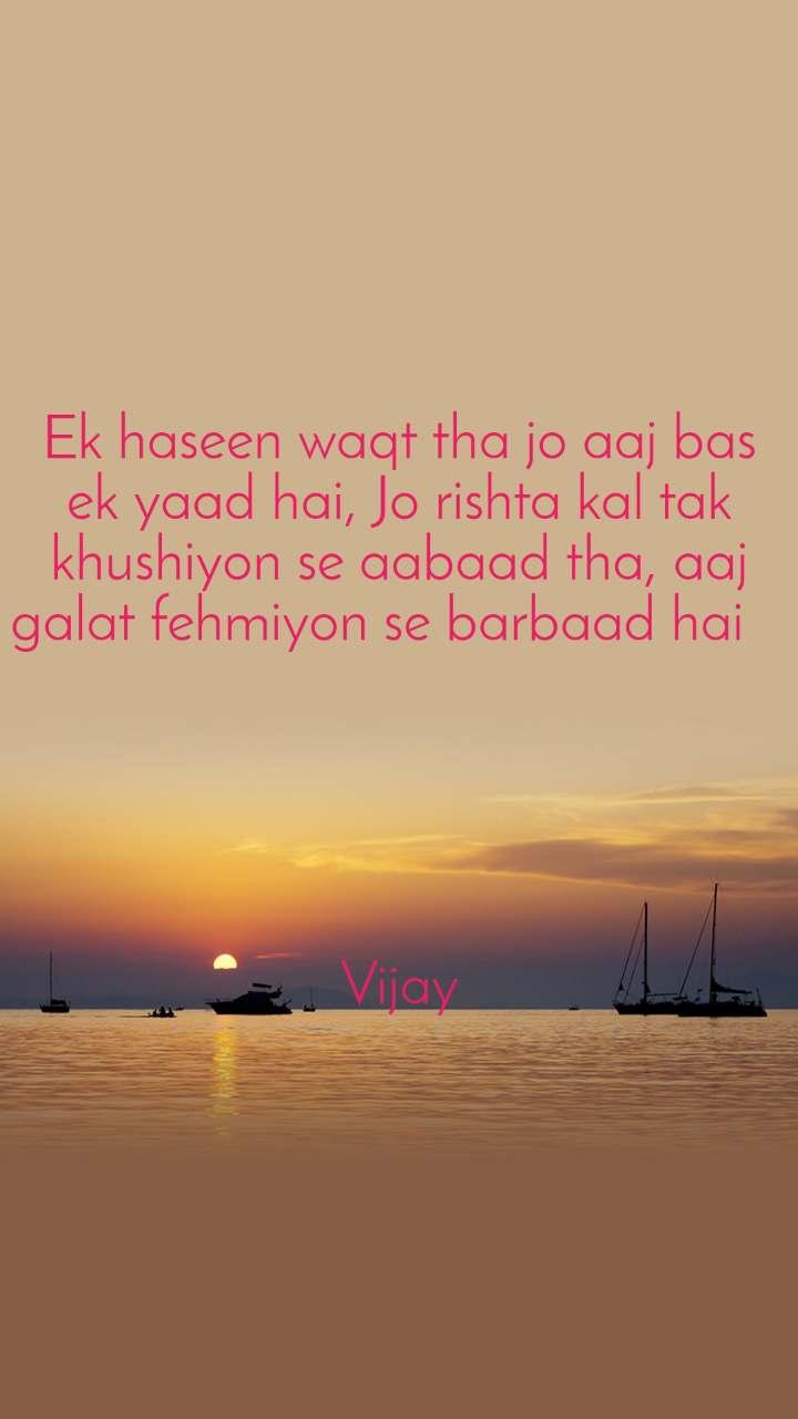 Ek haseen waqt tha jo aaj bas ek yaad hai, Jo rishta kal tak khushiyon se aabaad tha, aaj galat fehmiyon se barbaad hai         Vijay
