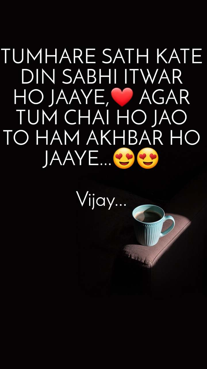 TUMHARE SATH KATE DIN SABHI ITWAR HO JAAYE,❤ AGAR TUM CHAI HO JAO TO HAM AKHBAR HO JAAYE...😍😍  Vijay...