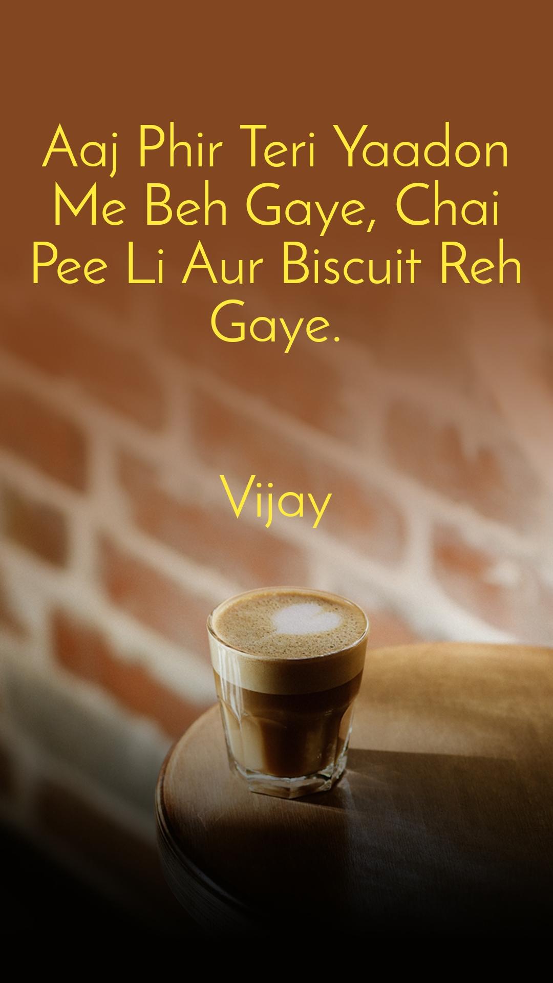 Aaj Phir Teri Yaadon Me Beh Gaye, Chai Pee Li Aur Biscuit Reh Gaye.   Vijay