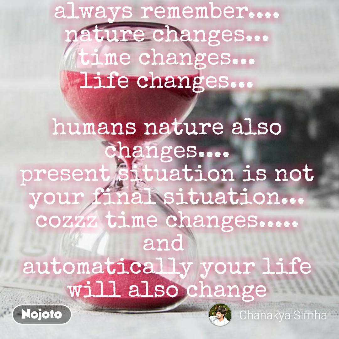 always remember.... nature changes... time changes... life changes...  humans nature also changes.... present situation is not your final situation... cozzz time changes..... and  automatically your life will also change