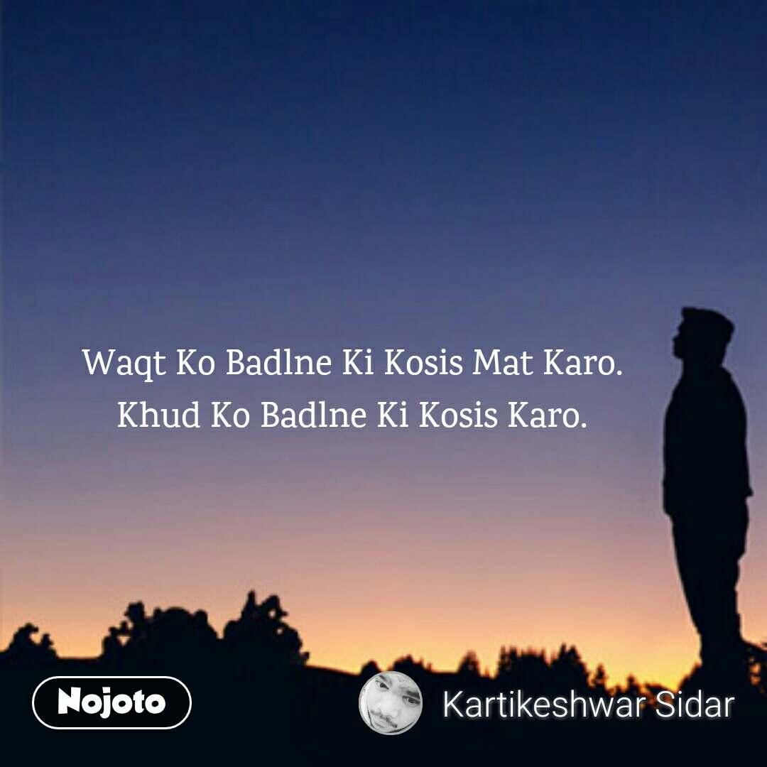 Waqt Ko Badlne Ki Kosis Mat Karo. Khud Ko Badlne Ki Kosis Karo.