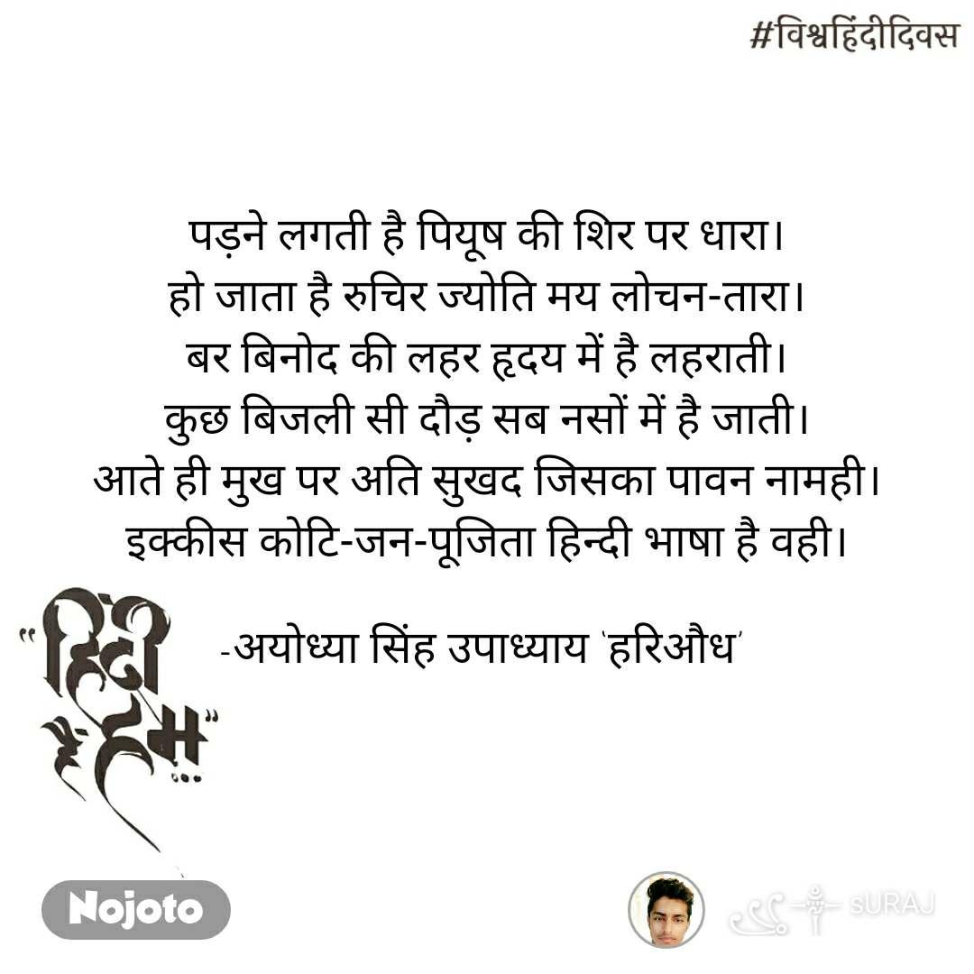 #विश्वहिंदीदिवस पड़ने लगती है पियूष की शिर पर धारा। हो जाता है रुचिर ज्योति मय लोचन-तारा। बर बिनोद की लहर हृदय में है लहराती। कुछ बिजली सी दौड़ सब नसों में है जाती। आते ही मुख पर अति सुखद जिसका पावन नामही। इक्कीस कोटि-जन-पूजिता हिन्दी भाषा है वही।  -अयोध्या सिंह उपाध्याय 'हरिऔध'