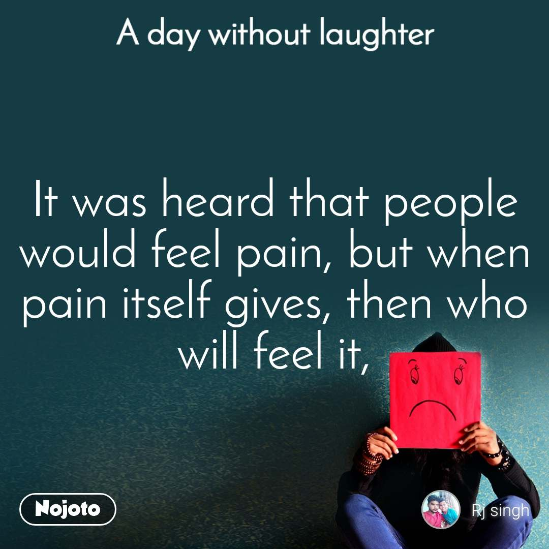 A day without laughter It was heard that people would feel pain, but when pain itself gives, then who will feel it,