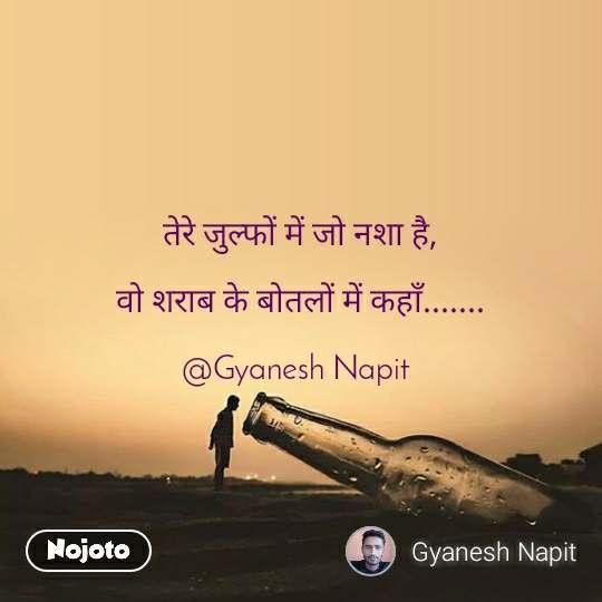 तेरे जुल्फों में जो नशा है,  वो शराब के बोतलों में कहाँ.......  @Gyanesh Napit