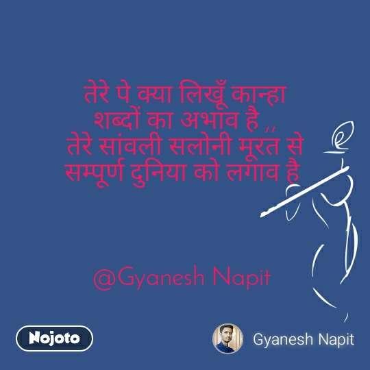 तेरे पे क्या लिखूँ कान्हा शब्दों का अभाव है ,, तेरे सांवली सलोनी मूरत से सम्पूर्ण दुनिया को लगाव है     @Gyanesh Napit