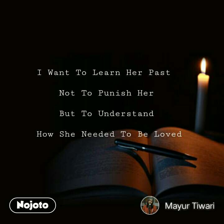 I Want To Learn Her Past   Not To Punish Her  But To Understand   How She Needed To Be Loved #NojotoQuote