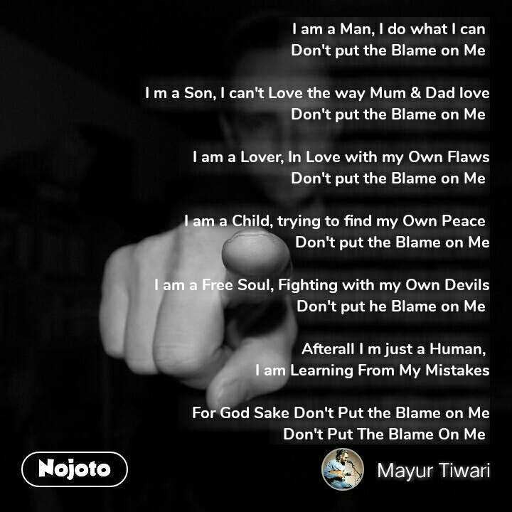 I am a Man, I do what I can  Don't put the Blame on Me   I m a Son, I can't Love the way Mum & Dad love Don't put the Blame on Me   I am a Lover, In Love with my Own Flaws Don't put the Blame on Me   I am a Child, trying to find my Own Peace  Don't put the Blame on Me  I am a Free Soul, Fighting with my Own Devils Don't put he Blame on Me           Afterall I m just a Human,  I am Learning From My Mistakes  For God Sake Don't Put the Blame on Me     Don't Put The Blame On Me  #NojotoQuote