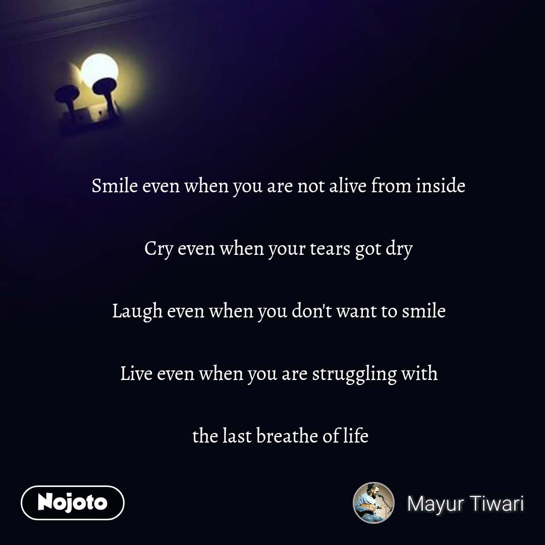 Smile even when you are not alive from inside  Cry even when your tears got dry  Laugh even when you don't want to smile  Live even when you are struggling with   the last breathe of life