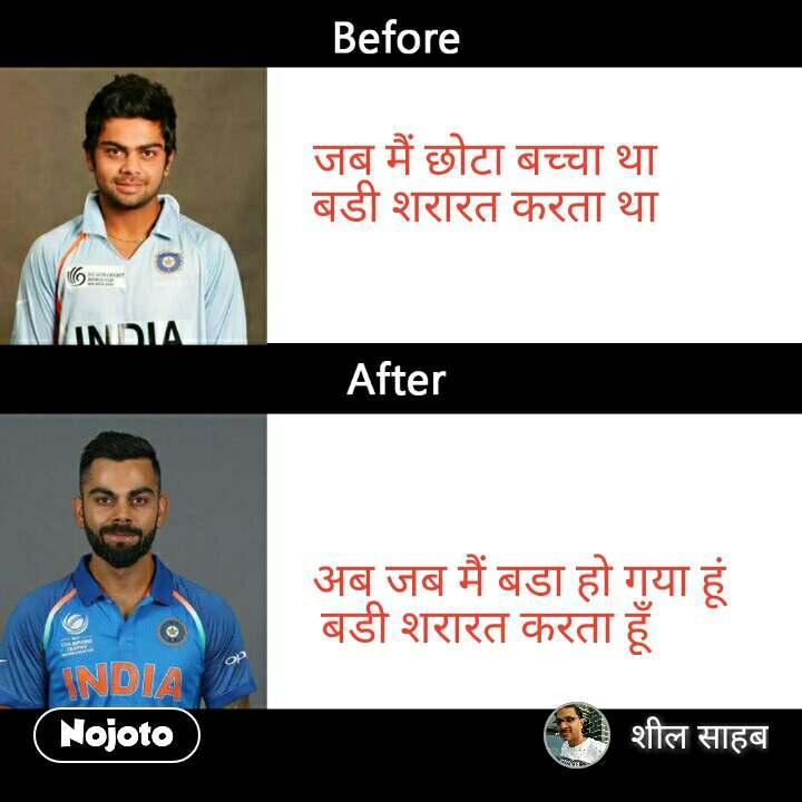 Virat Kohli Before After            जब मैं छोटा बच्चा था            बडी शरारत करता था                         अब जब मैं बडा हो गया हूं             बडी शरारत करता हूँ