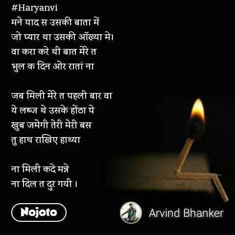 #Haryanvi मने याद स उसकी बाता में  जो प्यार था उसकी आॅख्या मे। वा करा करे थी बात मेरे त  भुल क दिन ओर रातां ना   जब मिली मेरे त पहली बार वा ये लब्ज थे उसके होंठा पे  खुब जमेगी तेरी मेरी बस तु हाथ राखिए हाथ्या   ना मिली कदे मन्ने  ना दिल त दुर गयी ।