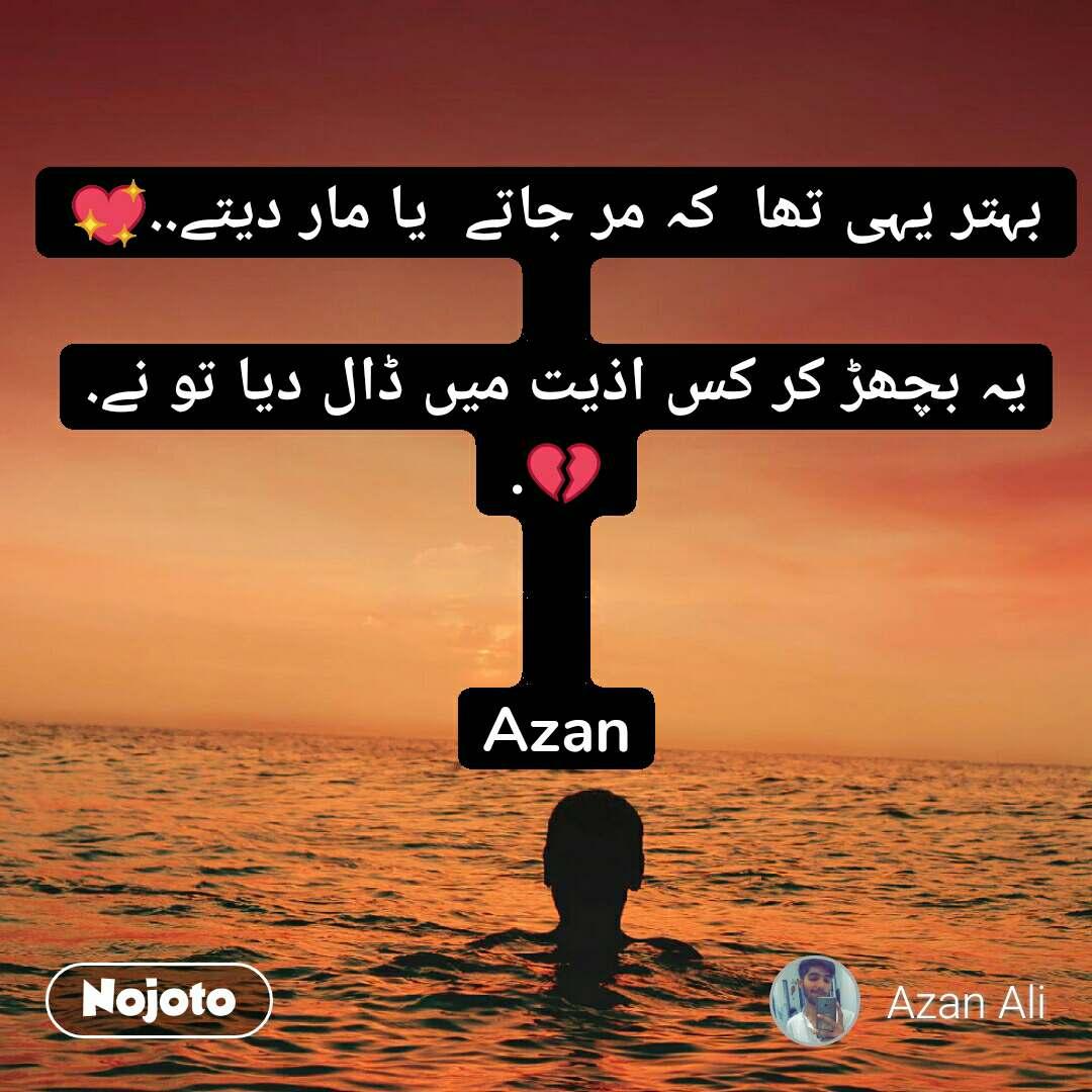 بہتر یہی تھا  کہ مر جاتے  یا مار دیتے..💖  یہ بچھڑ کر کس اذیت میں ڈال دیا تو نے.💔.   Azan