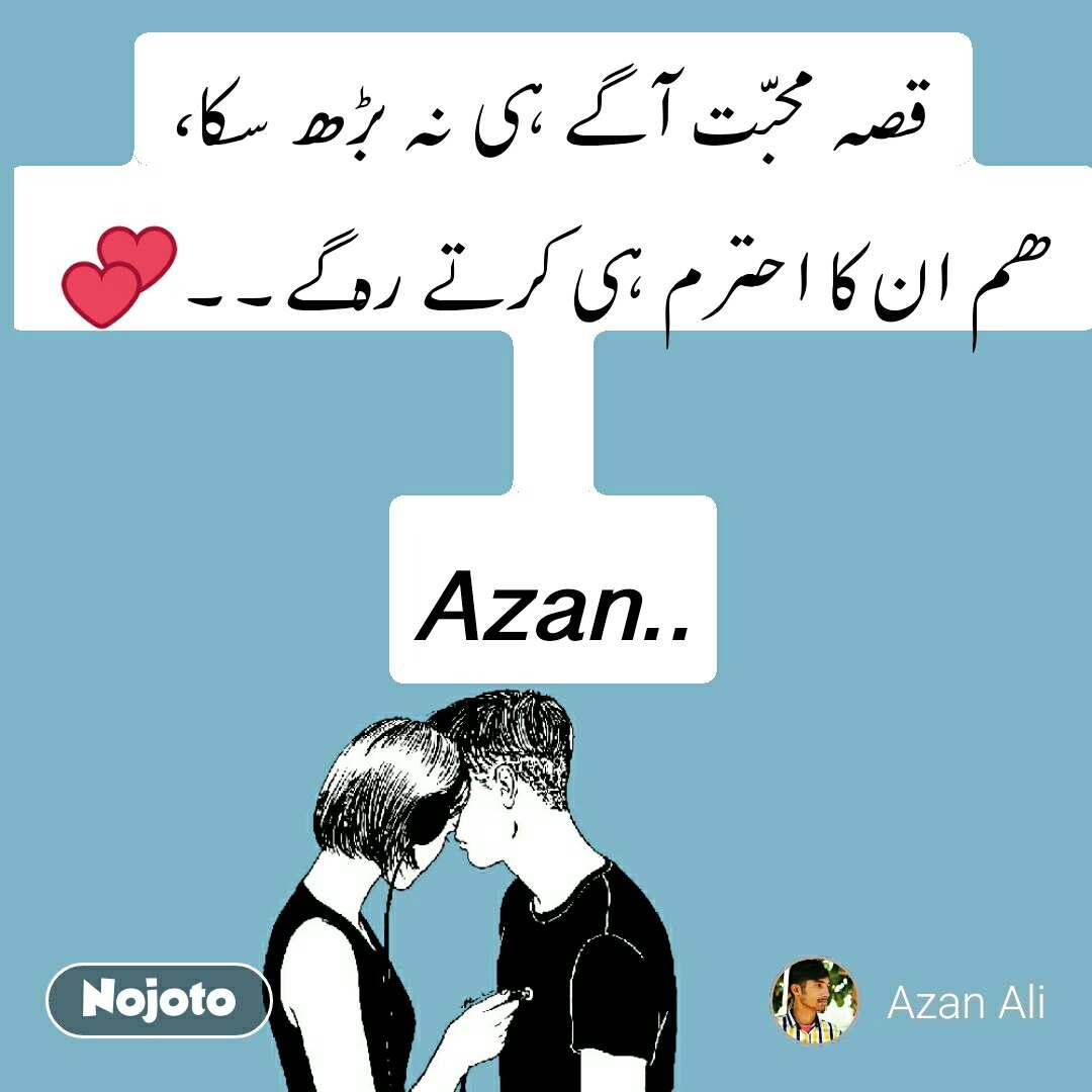 قصہ محبّت آگے ہی نہ بڑھ سکا، ھم ان کا احترم ہی کرتے رہ گے۔۔💕   Azan..