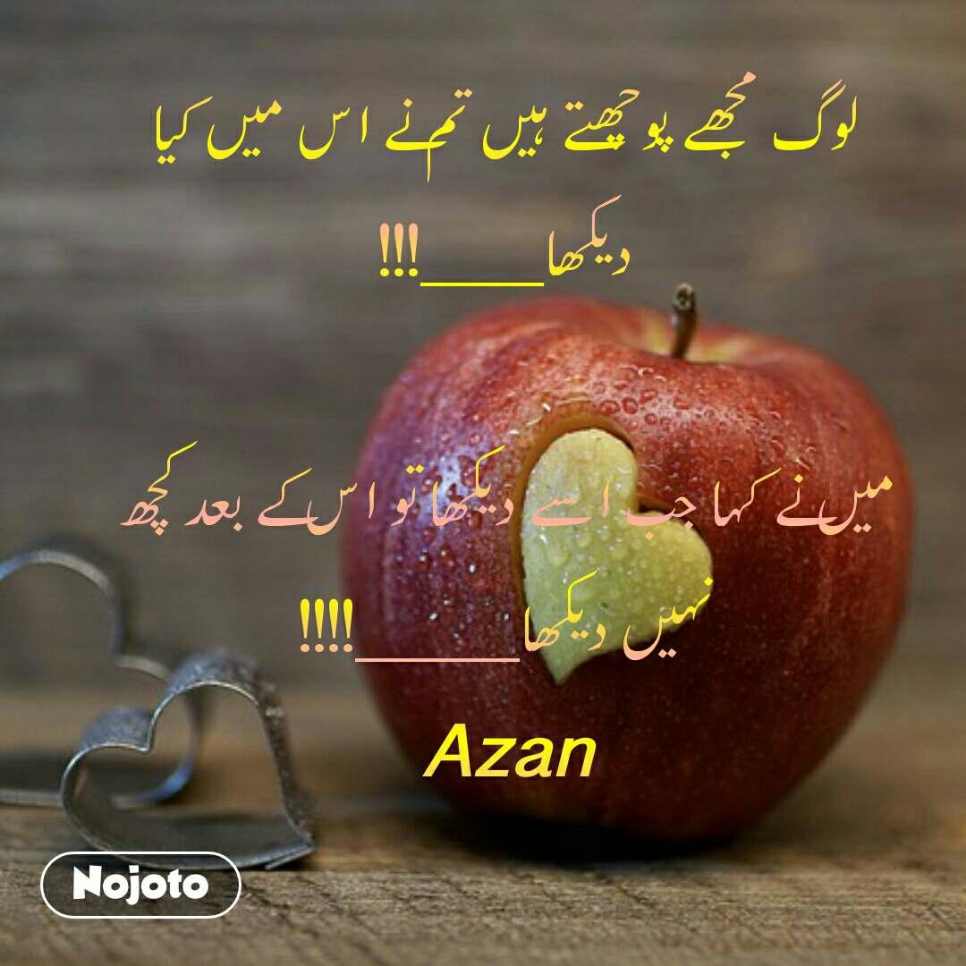 لوگ مجھے پوچھتے ہیں تم نے اس میں کیا دیکھا___!!!  میں نے کہا جب اسے دیکھا تو اس کے بعد کچھ نہیں دیکھا____!!!! Azan