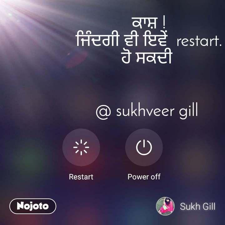 ਕਾਸ਼ !   ਜਿੰਦਗੀ ਵੀ ਇਵੇਂ  restart. ਹੋ ਸਕਦੀ   @ sukhveer gill