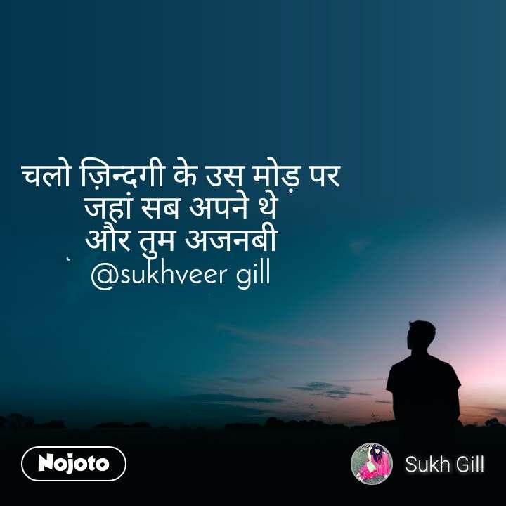 चलो ज़िन्दगी के उस मोड़ पर जहां सब अपने थे और तुम अजनबी @sukhveer gill