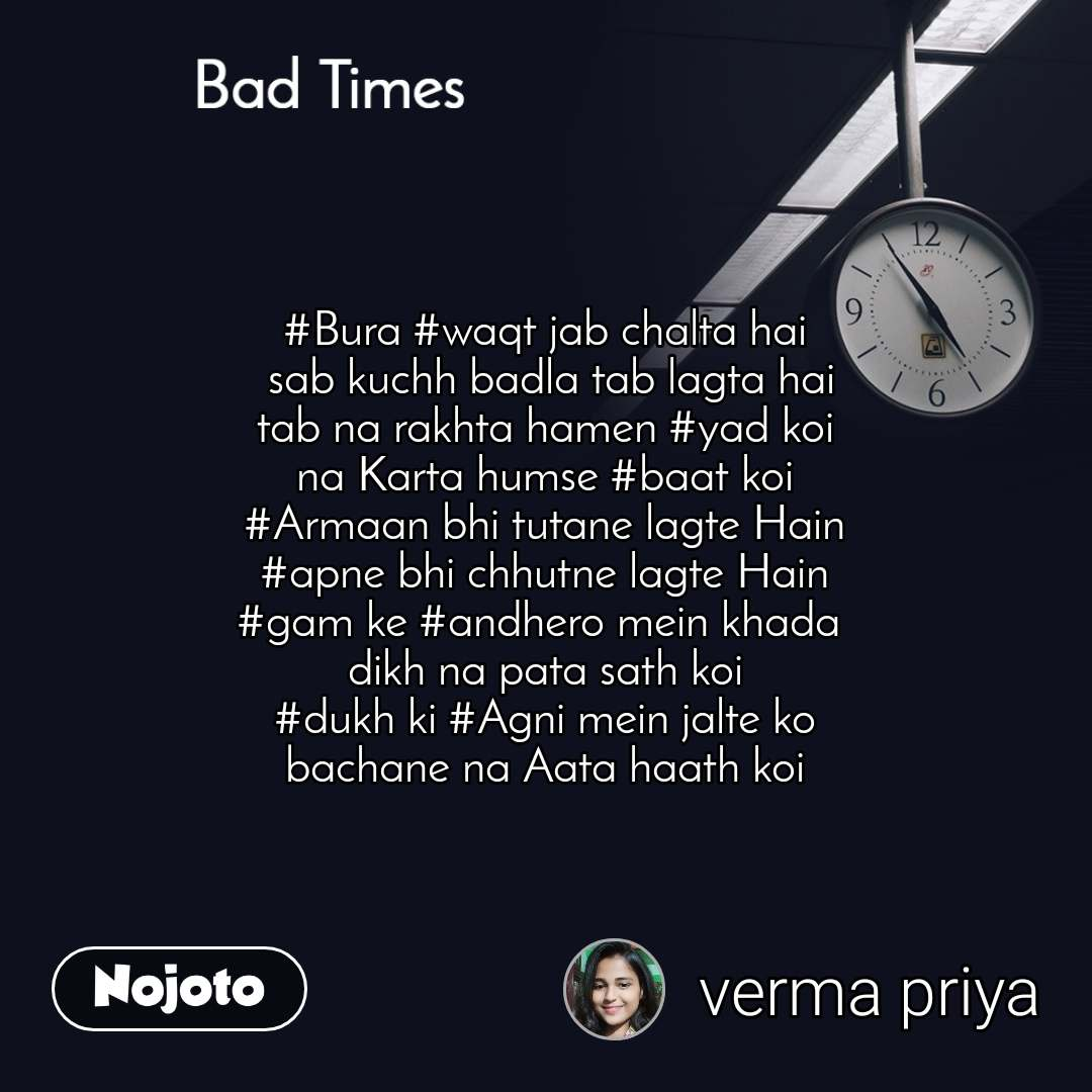 Bad Times #Bura #waqt jab chalta hai  sab kuchh badla tab lagta hai tab na rakhta hamen #yad koi na Karta humse #baat koi #Armaan bhi tutane lagte Hain #apne bhi chhutne lagte Hain #gam ke #andhero mein khada  dikh na pata sath koi #dukh ki #Agni mein jalte ko bachane na Aata haath koi