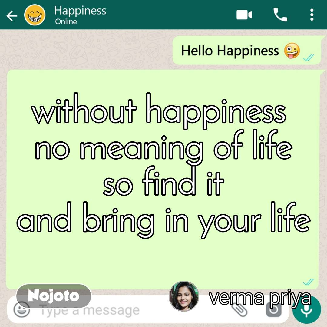 Hello happiness without happiness  no meaning of life so find it and bring in your life