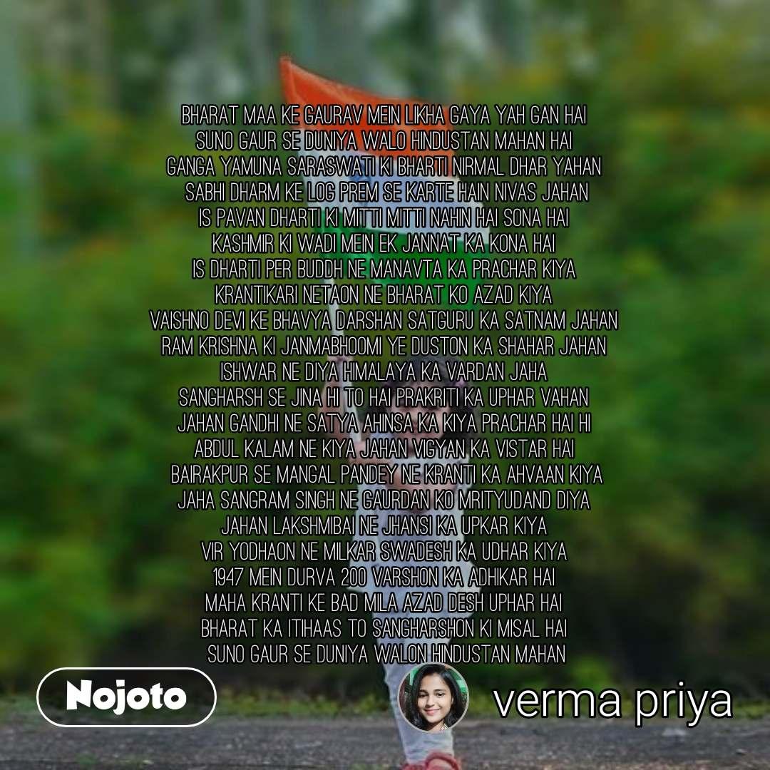 Bharat maa ke Gaurav mein likha gaya yah gan hai suno Gaur se duniya walo Hindustan mahan hai Ganga Yamuna Saraswati ki bharti Nirmal Dhar yahan  sabhi Dharm ke log Prem se karte Hain nivas Jahan is Pavan Dharti ki mitti mitti nahin hai Sona hai Kashmir ki Wadi mein ek Jannat ka kona hai is Dharti per Buddh ne manavta ka prachar Kiya Krantikari netaon ne Bharat ko Azad Kiya Vaishno Devi ke Bhavya Darshan satguru ka Satnam Jahan Ram Krishna ki janmabhoomi ye duston ka shahar Jahan Ishwar ne Diya Himalaya ka vardan Jaha Sangharsh se jina hi to hai prakriti ka uphar vahan Jahan Gandhi ne Satya ahinsa ka Kiya prachar hai hi Abdul Kalam ne kiya Jahan vigyan ka vistar hai  Bairakpur se Mangal Pandey ne Kranti ka ahvaan Kiya Jaha Sangram Singh ne gaurdan ko mrityudand Diya Jahan lakshmibai ne Jhansi ka Upkar Kiya vir yodhaon ne milkar Swadesh ka udhar Kiya 1947 mein durva 200 varshon ka Adhikar hai maha Kranti ke bad Mila Azad desh uphar hai Bharat ka itihaas to sangharshon ki misal hai  suno Gaur se duniya walon Hindustan mahan