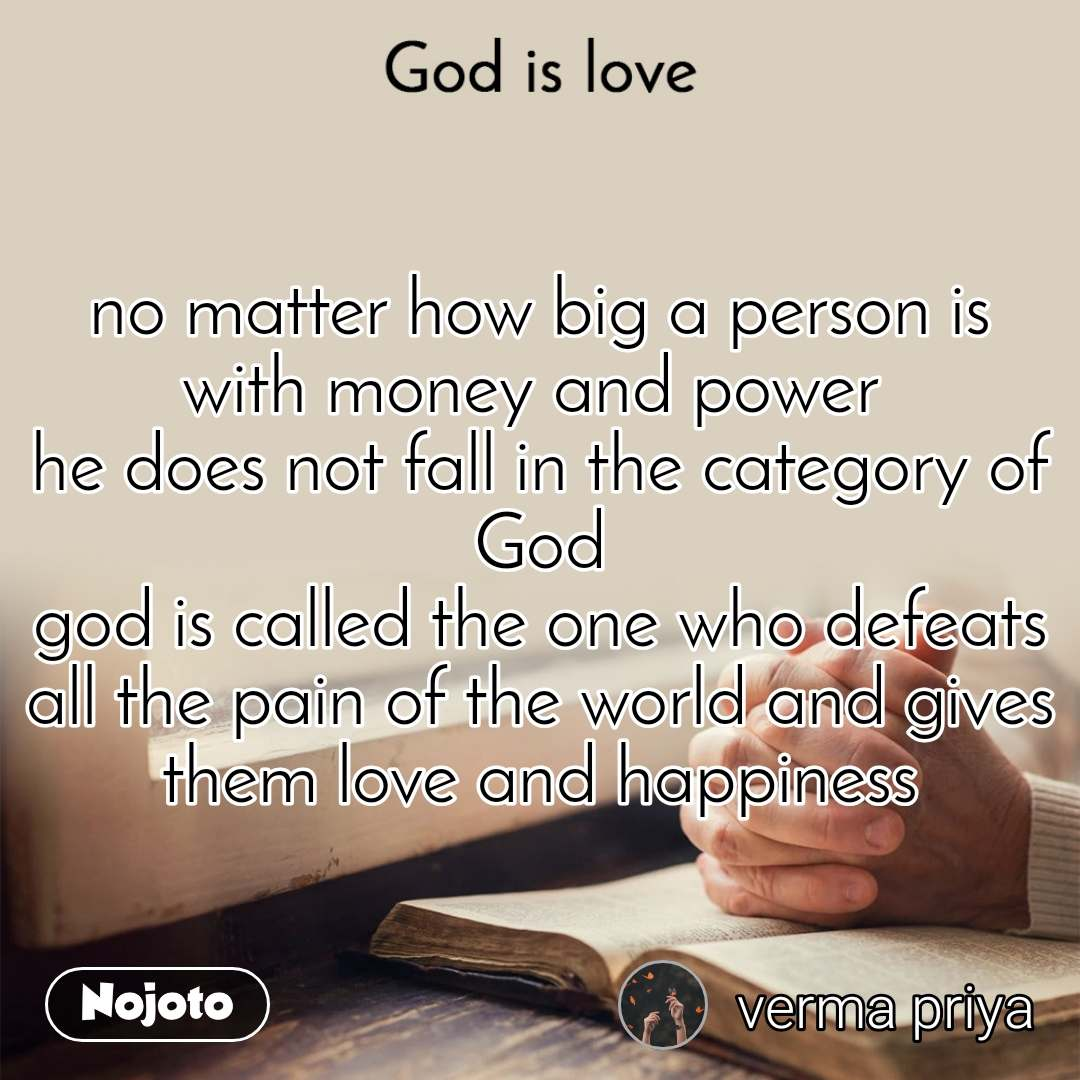 God is love  no matter how big a person is  with money and power  he does not fall in the category of God god is called the one who defeats all the pain of the world and gives them love and happiness