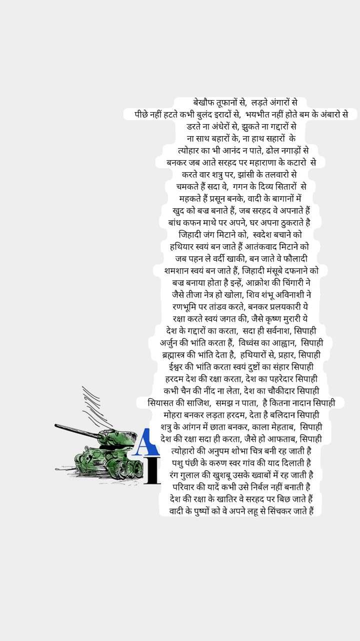 Indian Army Day       बेखौफ तूफानों से,  लड़ते अंगारों से  पीछे नहीं हटते कभी बुलंद इरादों से,  भयभीत नहीं होते बम के अंबारो से  डरते ना अंधेरों से, झुकते ना गद्दारों से  ना साथ बहारों के, ना हाथ सहारों  के    त्योहार का भी आनंद न पाते, ढोल नगाड़ों से  बनकर जब आते सरहद पर महाराणा के कटारो  से करते वार शत्रु पर, झांसी के तलवारो से   चमकते हैं सदा वे,  गगन के दिव्य सितारों  से  महकते हैं प्रसून बनके, वादी के बागानों में   खुद को बज्र बनाते हैं, जब सरहद वे अपनाते हैं बांध कफन माथे पर अपने, घर अपना ठुकराते है   जिहादी जंग मिटाने को,  स्वदेश बचाने को  हथियार स्वयं बन जाते हैं आतंकवाद मिटाने को   जब पहन ले वर्दी खाकी, बन जाते वे फौलादी  शमशान स्वयं बन जाते हैं, जिहादी मंसूबे दफनाने को  बज्र बनाया होता है इन्हें, आक्रोश की चिंगारी ने  जैसे तीजा नेत्र हो खोला, शिव शंभू अविनाशी ने  रणभूमि पर तांडव करते, बनकर प्रलयकारी ये   रक्षा करते स्वयं जगत की, जैसे कृष्ण मुरारी ये   देश के गद्दारों का करता,  सदा ही सर्वनाश, सिपाही  अर्जुन की भांति करता हैं,  विध्वंस का आह्वान,  सिपाही  ब्रह्मास्त्र की भांति देता है,  हथियारों से, प्रहार, सिपाही  ईश्वर की भांति करता स्वयं दुष्टों का संहार सिपाही  हरदम देश की रक्षा करता, देश का पहरेदार सिपाही  कभी चैन की नींद ना लेता, देश का चौकीदार सिपाही  सियासत की साजिश,  समझ न पाता,  है कितना नादान सिपाही  मोहरा बनकर लड़ता हरदम, देता है बलिदान सिपाही  शत्रु के आंगन में छाता बनकर, काला मेहताब,  सिपाही  देश की रक्षा सदा ही करता, जैसे हो आफताब, सिपाही  त्योहारो की अनुपम शोभा चित्र बनी रह जाती है  पशु पंछी के करुण स्वर गांव की याद दिलाती है  रंग गुलाल की खुशबू उसके ख्वाबों में रह जाती है  परिवार की यादें कभी उसे निर्बल नहीं बनाती है  देश की रक्षा के खातिर वे सरहद पर बिछ जाते हैं  वादी के पुष्पों को वे अपने लहू से सिंचकर जाते हैं