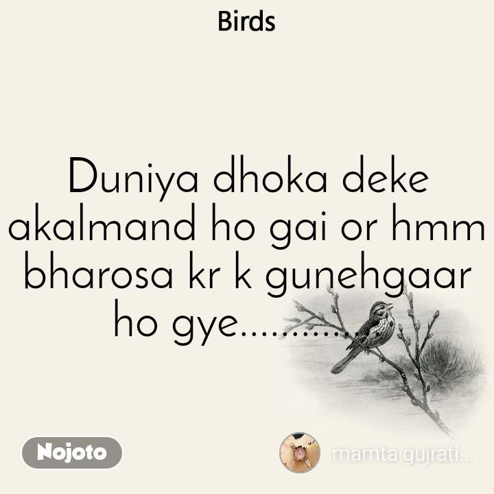 Birds Duniya dhoka deke akalmand ho gai or hmm bharosa kr k gunehgaar ho gye..............