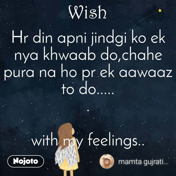 Wish Hr din apni jindgi ko ek nya khwaab do,chahe pura na ho pr ek aawaaz to do..... .  with my feelings..