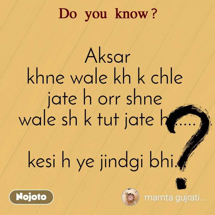 Do you know?  Aksar khne wale kh k chle  jate h orr shne  wale sh k tut jate h......  kesi h ye jindgi bhi...