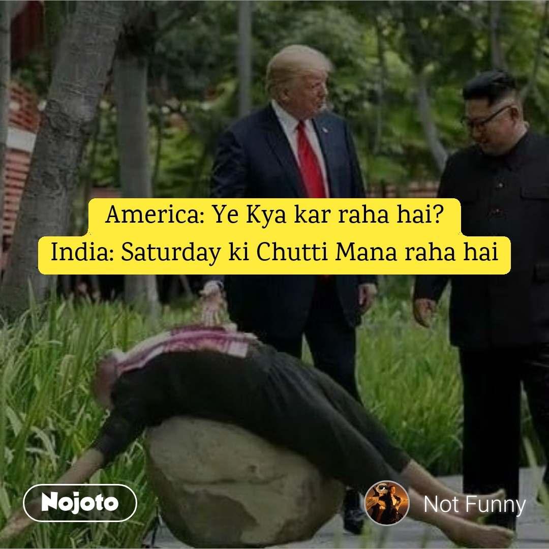 America: Ye Kya kar raha hai? India: Saturday ki Chutti Mana raha hai
