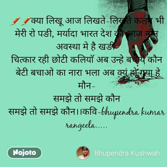 ✏✏क्या लिखू आज लिखते-लिखते कलम भी मेरी रो पङी, मर्यादा भारत देश की आज नग्न अवस्था मे है खङी  चित्कार रही छोटी कलियाॅ अब उन्हे बचाये कौन  बेटी बचाओ का नारा भला अब क्यूं हो गया हे मौन- समझे तो समझे कौन समझे तो समझे कौन।।कवि-bhupendra kumar rangeela.....