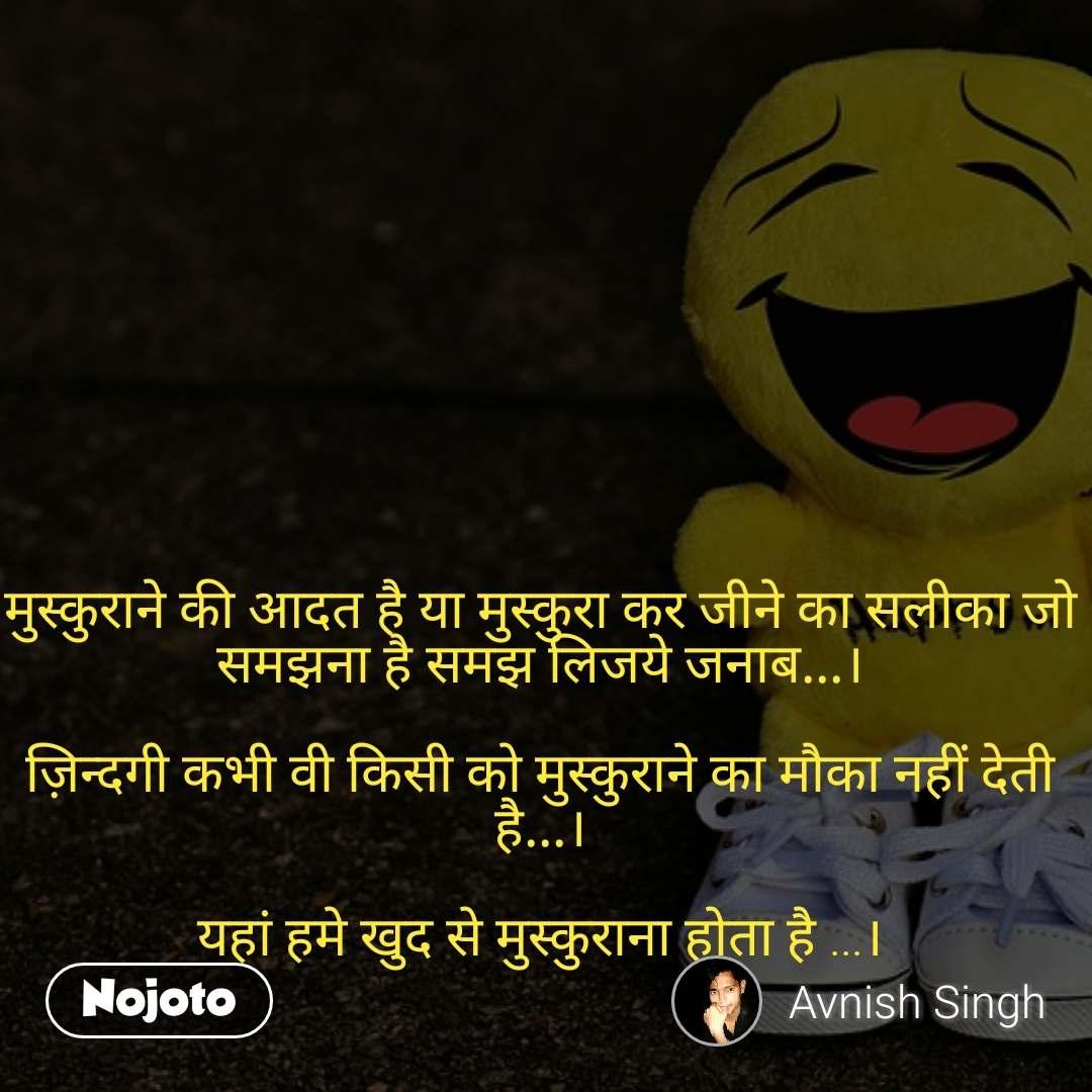 मुस्कुराने की आदत है या मुस्कुरा कर जीने का सलीका जो समझना है समझ लिजये जनाब...।  ज़िन्दगी कभी वी किसी को मुस्कुराने का मौका नहीं देती है...।  यहां हमे खुद से मुस्कुराना होता है ...।