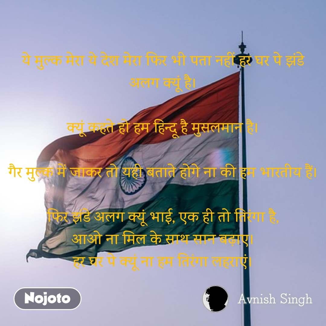 ये मुल्क मेरा ये देश मेरा फिर भी पता नहीं हर घर पे झंडे अलग क्यूं है।  क्यूं कहते हो हम हिन्दू है मुसलमान है।  गैर मुल्क में जाकर तो यही बताते होगे ना की हम भारतीय हैं।  फिर झंडे अलग क्यूं भाई, एक ही तो तिरंगा है, आओ ना मिल के साथ सान बढ़ाए। हर घर पे क्यूं ना हम तिरंगा लहराएं।