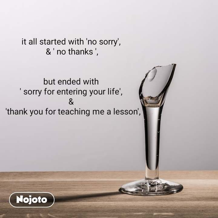 it all started with 'no sorry',  & ' no thanks ',   but ended with  ' sorry for entering your life',  &   'thank you for teaching me a lesson',