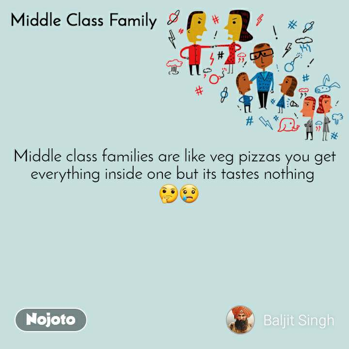 Middle Class Family Middle class families are like veg pizzas you get everything inside one but its tastes nothing    🤔😢