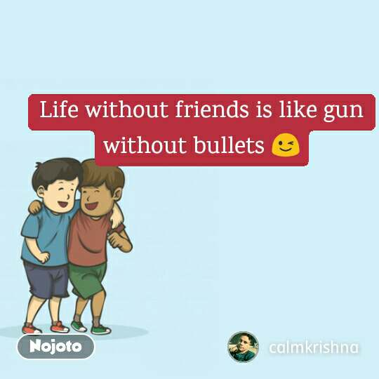 Life without friends is like gun without bullets 😉