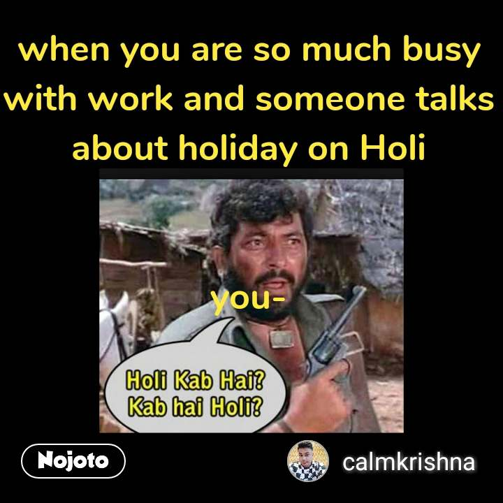 Holi Kab Hai Kab Hai Holi when you are so much busy with work and someone talks about holiday on Holi   you- #NojotoQuote